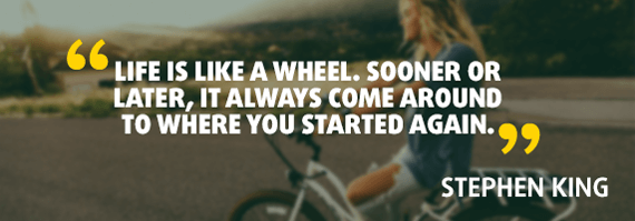 """""""Life is like a wheel. Sooner or later, it always come around to where you started again."""" - Quote by Stephen King"""