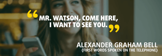 """""""Mr. Watson, come here, I want to see you."""" - Quote by Alexander Graham Bell (first words spoken on the telephone)"""