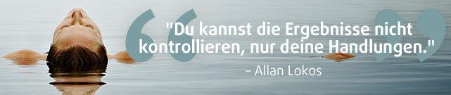 """""""Du kannst die Ergebnisse nicht kontrollieren, nur deine Handlungen."""" - Allan Lokos"""