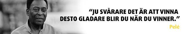 """""""Ju svårare det är att vinna desto gladare blir du när du vinner."""" - Pelé"""