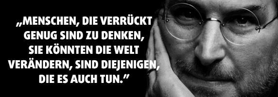 """""""Menschen, die verrückt genug sind zu denken, sie könnten die Welt verändern, sind diejenigen, die es auch tun."""" - Steve Jobs"""