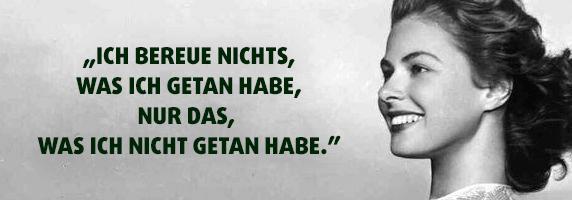 """""""Ich bereue nichts, was ich getan habe, nur das, was ich nicht getan habe."""" - Ingrid Bergmann"""