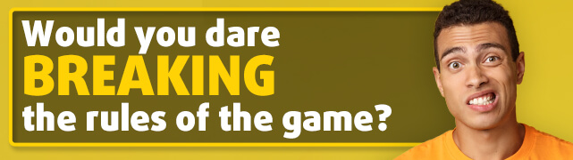 Would you dare breaking the rules of the game?