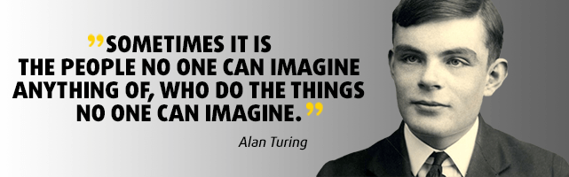 Sometimes it is the people no one can imagine anything of, who do the things no one can imagine. - Alan Turing