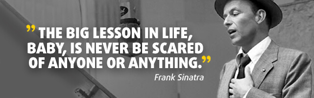 The big lesson in life, baby, is never be scared of anyone or anything. - Frank Sinatra