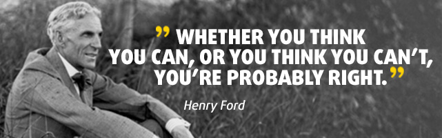 Whether you think you can, or you think you can't, you're probably right. - Henry Ford
