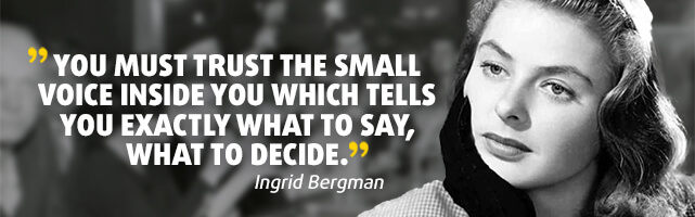 You must trust the small voice inside you which tells you exactly what to say, what to decide. - Ingrid Bergman