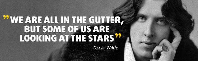 We are all in the gutter, but some of us are looking at the stars. Oscar Wilde