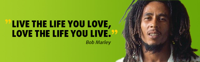 Live the life you love, love the life you live. - Bob Marley