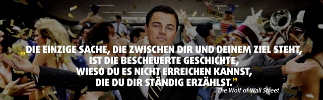 """""""Die einzige Sache, die zwischen dir und deinem Ziel steht, ist die bescheuerte Geschichte, wieso du es nicht erreichen kannst, die du dir ständig erzählst."""" - The Wolf of Wall Street"""